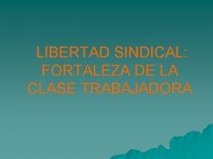 LIBERTAD SINDICAL FORTALEZA DE LA CLASE TRABAJADORA LIBERTAD