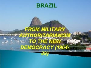 BRAZIL FROM MILITARY AUTHORITARIANISM TO THE NEW DEMOCRACY