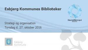 Esbjerg Kommunes Biblioteker Strategi og organisation Torsdag d