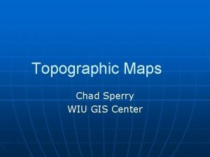 Topographic Maps Chad Sperry WIU GIS Center Spring