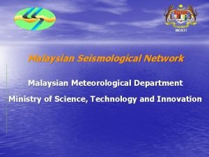 MOSTI Malaysian Seismological Network Malaysian Meteorological Department Ministry