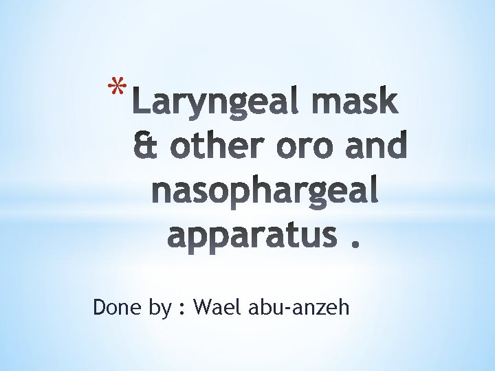 Done by Wael abuanzeh The laryngeal mask was