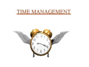 TIME MANAGEMENT TIME IS MONEY You can make