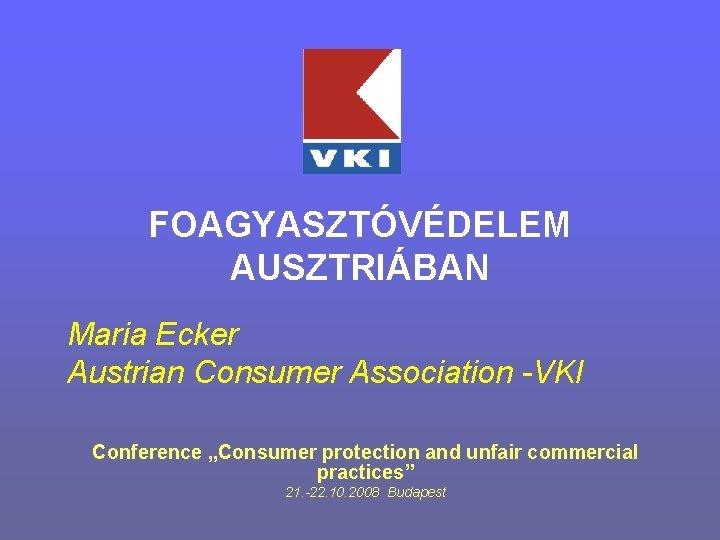 FOAGYASZTVDELEM AUSZTRIBAN Maria Ecker Austrian Consumer Association VKI