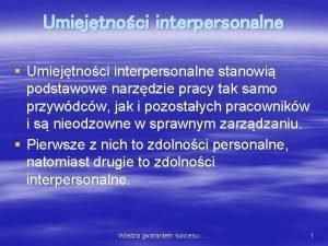 Umiejtnoci interpersonalne Umiejtnoci interpersonalne stanowi podstawowe narzdzie pracy