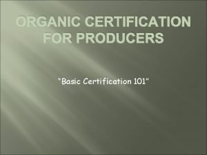 ORGANIC CERTIFICATION FOR PRODUCERS Basic Certification 101 What