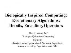Biologically Inspired Computing Evolutionary Algorithms Details Encoding Operators