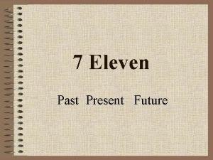 7 Eleven Past Present Future The Past 7