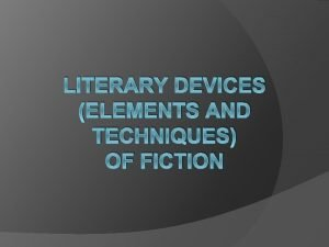 LITERARY DEVICES ELEMENTS AND TECHNIQUES OF FICTION Literary