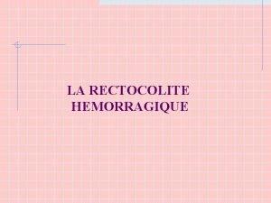 LA RECTOCOLITE HEMORRAGIQUE Dfinition Affection inflammatoire dtiologie inconnue