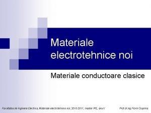 Materiale electrotehnice noi Materiale conductoare clasice Facultatea de