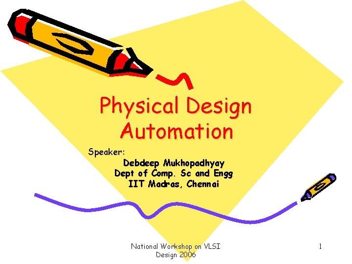 Physical Design Automation Speaker Debdeep Mukhopadhyay Dept of