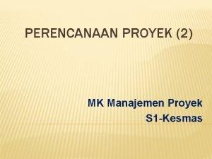 PERENCANAAN PROYEK 2 MK Manajemen Proyek S 1