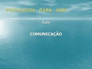 PSICOLOGIA PARA ADM Aula COMUNICAO COMPONENTES DA COMUNICAO