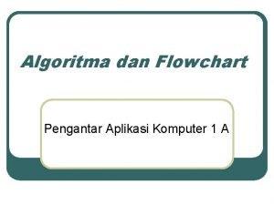 Algoritma dan Flowchart Pengantar Aplikasi Komputer 1 A