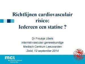 Richtlijnen cardiovasculair risico Iedereen statine Dr Froukje Ubels