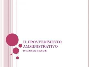 IL PROVVEDIMENTO AMMINISTRATIVO Prof Roberta Lombardi ARGOMENTI DELLA