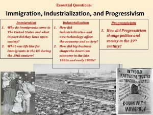 Essential Questions Immigration Industrialization and Progressivism Immigration Industrialization