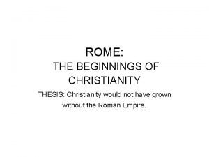 ROME THE BEGINNINGS OF CHRISTIANITY THESIS Christianity would