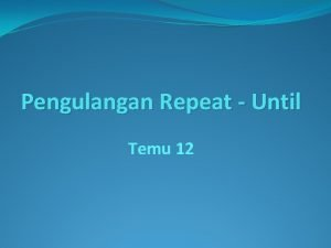 Pengulangan Repeat Until Temu 12 Perulangan Repeat Until