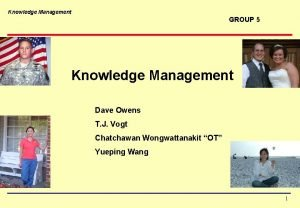 Knowledge Management GROUP 5 Knowledge Management Dave Owens
