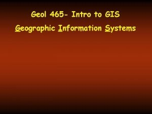 Geol 465 Intro to GIS Geographic Information Systems