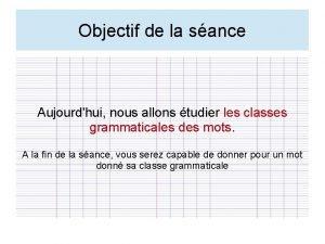 Objectif de la sance Aujourdhui nous allons tudier
