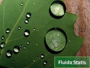 Fluida Statis Fluida adalah suatu zat yang dapat