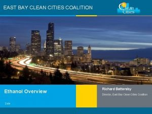 EAST BAY CLEAN CITIES COALITION Ethanol Overview Date