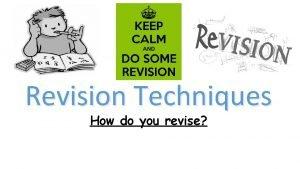 Revision Techniques How do you revise Do you
