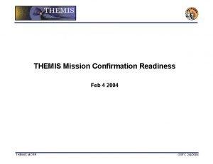 THEMIS Mission Confirmation Readiness Feb 4 2004 THEMIS
