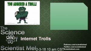Internet Trolls Patreon comscientistmel Twitter comscientistmel Scientistmel com