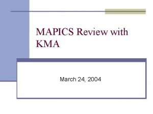 MAPICS Review with KMA March 24 2004 Objective