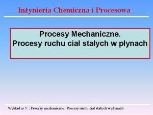 Inynieria Chemiczna i Procesowa Procesy Mechaniczne Procesy ruchu