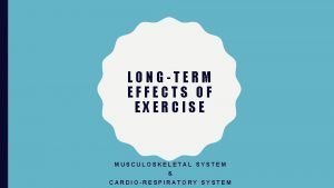 LONGTERM EFFECTS OF EXERCISE MUSCULOSKELETAL SYSTEM CARDIORESPIRATORY SYSTEM