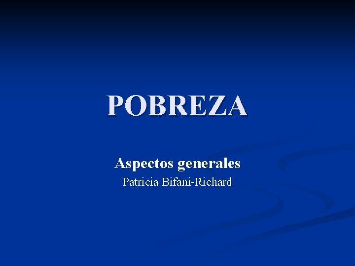 POBREZA Aspectos generales Patricia BifaniRichard CONCEPTOS DE POBREZA