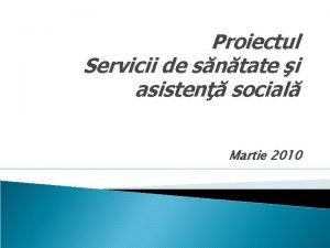 Proiectul Servicii de sntate i asisten social Martie