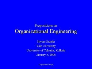 Propositions on Organizational Engineering Shyam Sunder Yale University