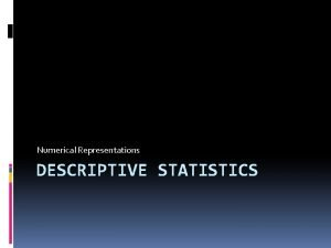 Numerical Representations DESCRIPTIVE STATISTICS CENTRAL TENDENCY AND VARIABILITY