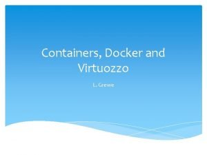 Containers Docker and Virtuozzo L Grewe Containers Docker