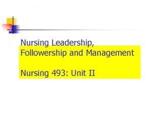 Nursing Leadership Followership and Management Nursing 493 Unit