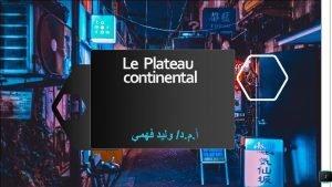 Le Plateau continental 1 Le Plateau continental Le