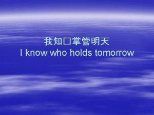 I know who holds tomorrow I dont know