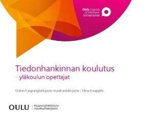 Tiedonhankinnan koulutus ylkoulun opettajat Oulun kaupunginkirjastomaakuntakirjasto Elina Kauppila