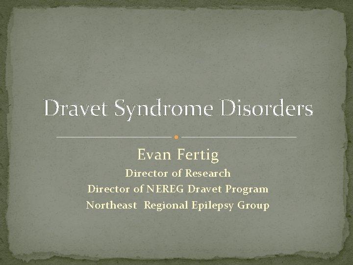 Dravet Syndrome Disorders Evan Fertig Director of Research