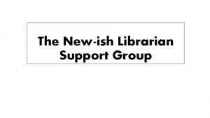 The Newish Librarian Support Group Leah Galka Outreach