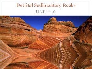 Detrital Sedimentary Rocks UNIT 2 Clastic Sediments and