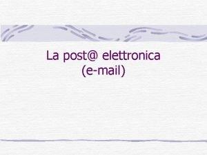 La post elettronica email Cos la posta elettronica