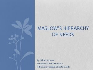 MASLOWS HIERARCHY OF NEEDS By Mikala Groves Arkansas