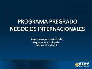 PROGRAMA PREGRADO NEGOCIOS INTERNACIONALES Departamento Acadmico de Negocios